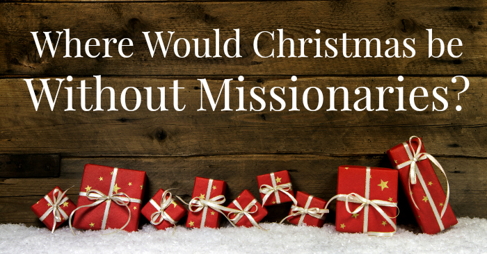 Where Would Christmas be Without Missionaries?