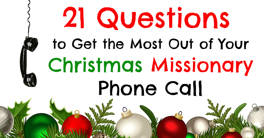 21 Questions To Get The Most Out Of Your Christmas Missionary Phone Call Latter Day Saint Missionaries